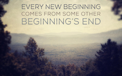 """Every New Beginning Comes From Some Other Beginning's End…"""